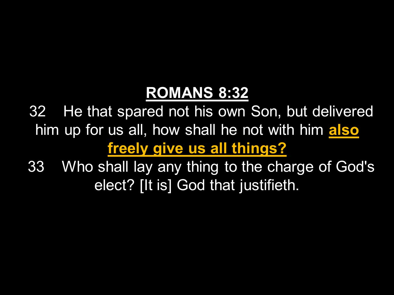 ROMANS 8:32 32 He that spared not his own Son, but delivered him up for us all, how shall he not with him also freely give us all things? 33 Who shall