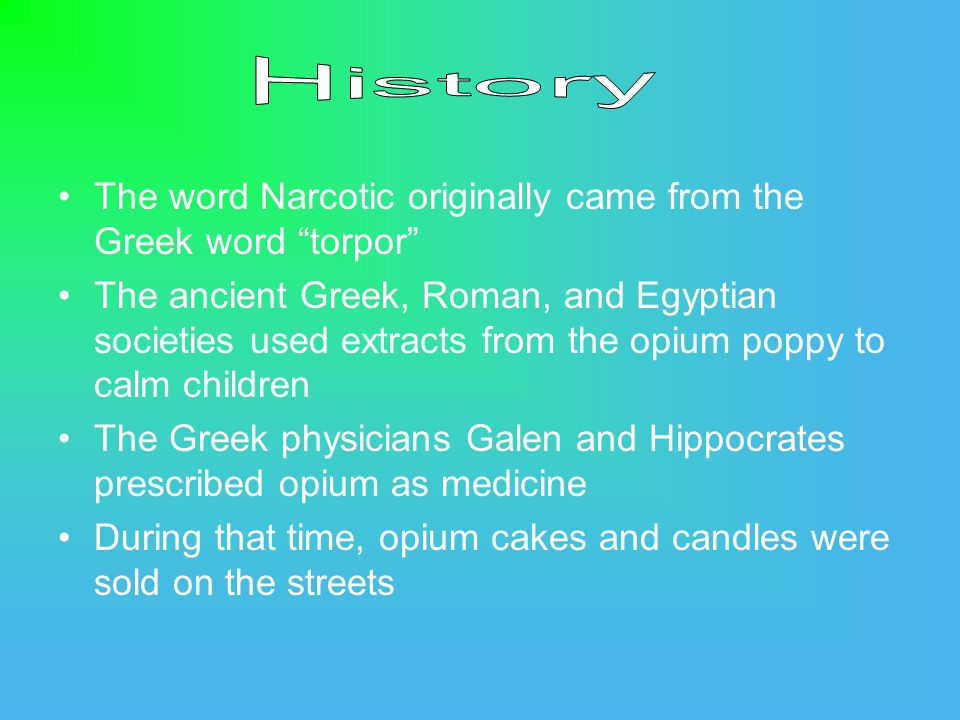 The word Narcotic originally came from the Greek word torpor The ancient Greek, Roman, and Egyptian societies used extracts from the opium poppy to calm children The Greek physicians Galen and Hippocrates prescribed opium as medicine During that time, opium cakes and candles were sold on the streets
