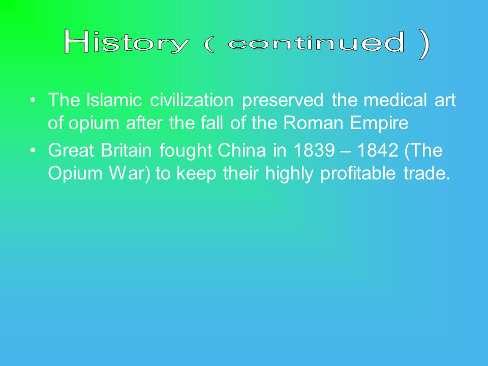 The Islamic civilization preserved the medical art of opium after the fall of the Roman Empire Great Britain fought China in 1839 – 1842 (The Opium War) to keep their highly profitable trade.