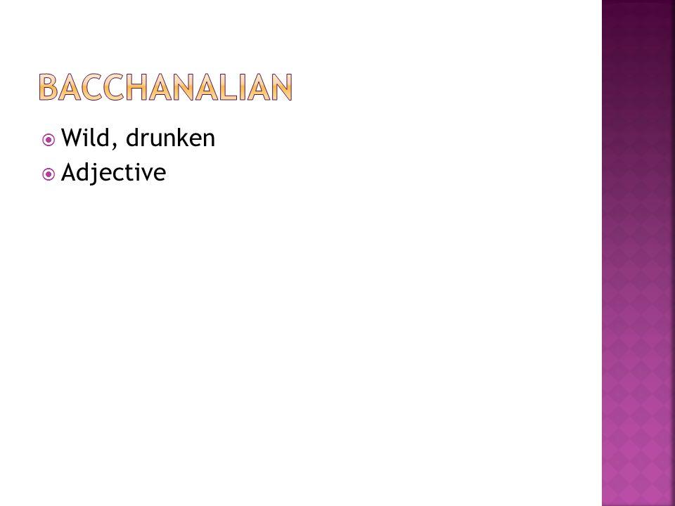  Wild, drunken  Adjective