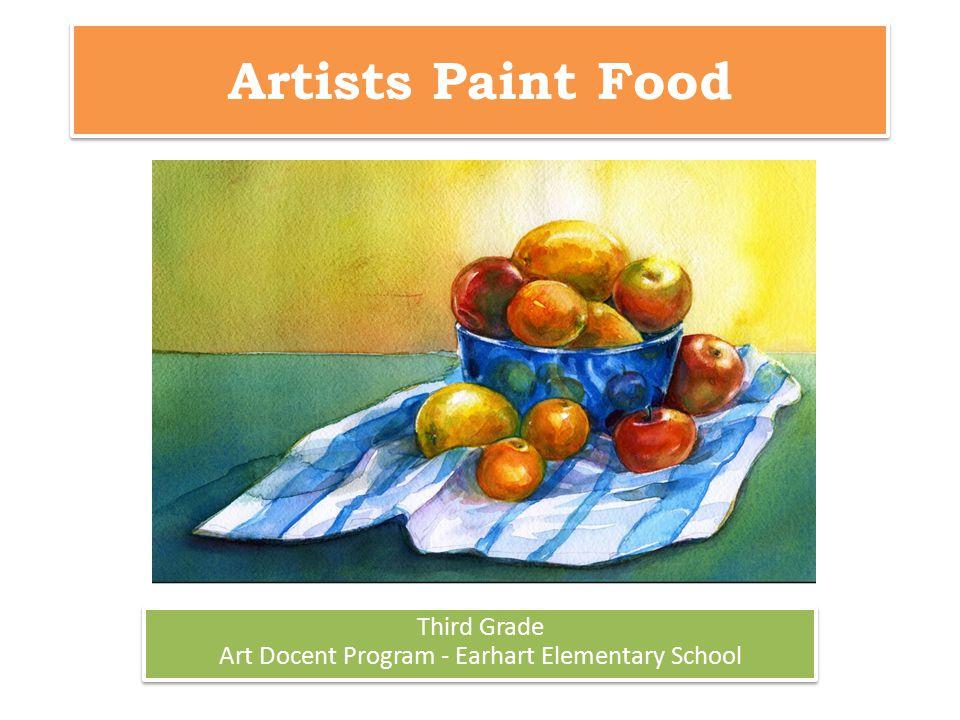 Artists Paint Food Third Grade Art Docent Program - Earhart Elementary School Third Grade Art Docent Program - Earhart Elementary School