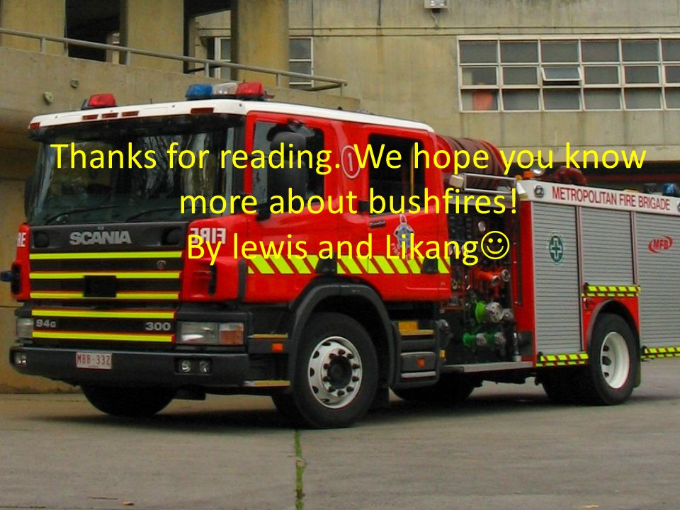 Thanks for reading. We hope you know more about bushfires! By lewis and Likang