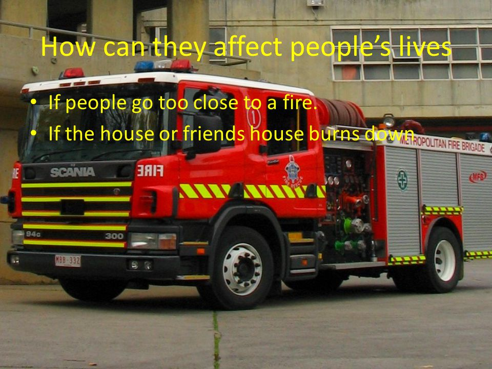 How can they affect people's lives If people go too close to a fire. If the house or friends house burns down