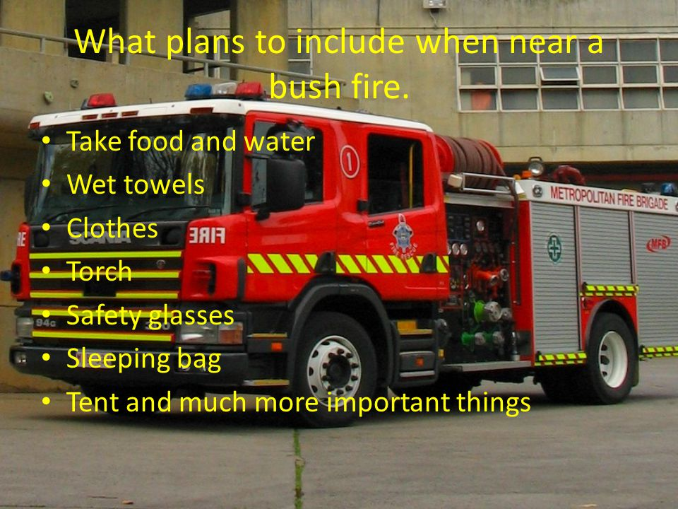 What plans to include when near a bush fire. Take food and water Wet towels Clothes Torch Safety glasses Sleeping bag Tent and much more important thi