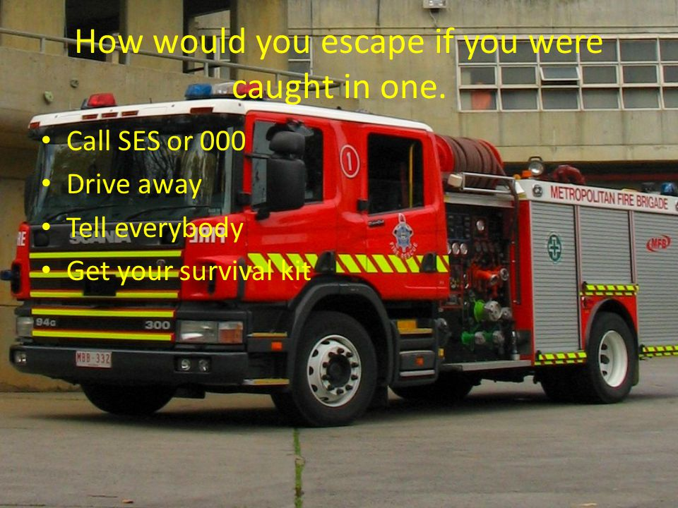 How would you escape if you were caught in one. Call SES or 000 Drive away Tell everybody Get your survival kit