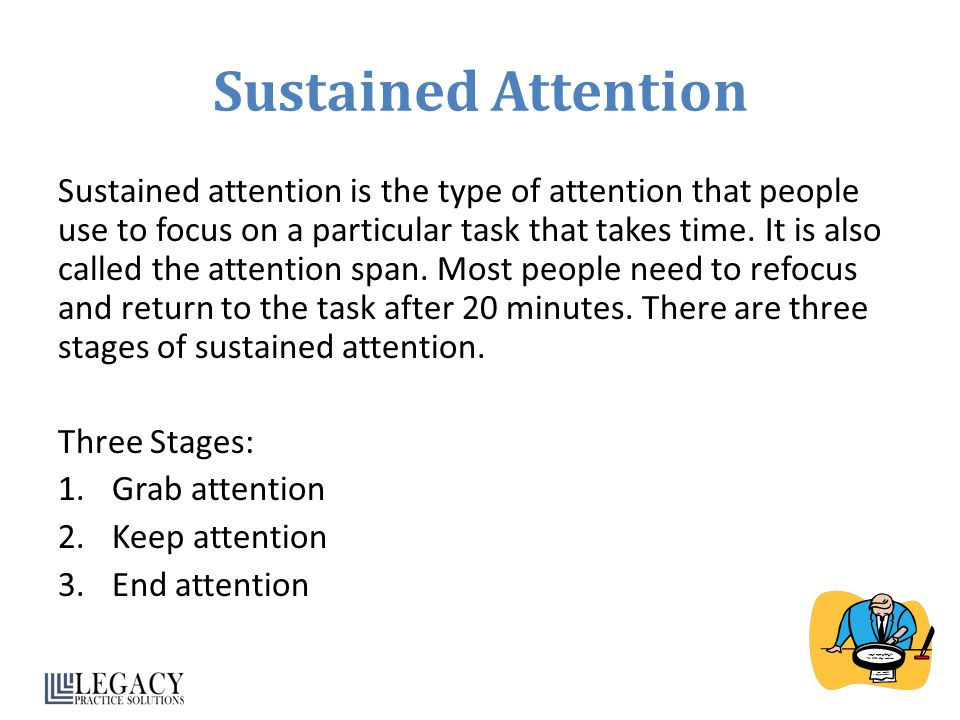 Sustained Attention Sustained attention is the type of attention that people use to focus on a particular task that takes time. It is also called the