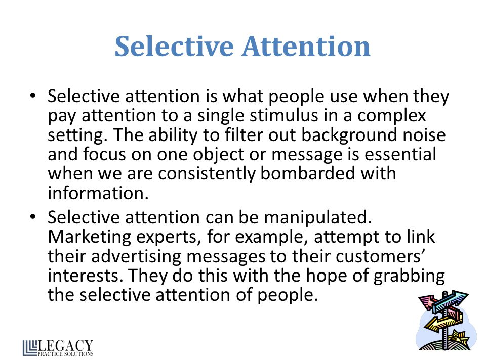Selective Attention Selective attention is what people use when they pay attention to a single stimulus in a complex setting. The ability to filter ou
