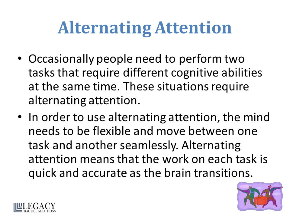 Alternating Attention Occasionally people need to perform two tasks that require different cognitive abilities at the same time. These situations requ