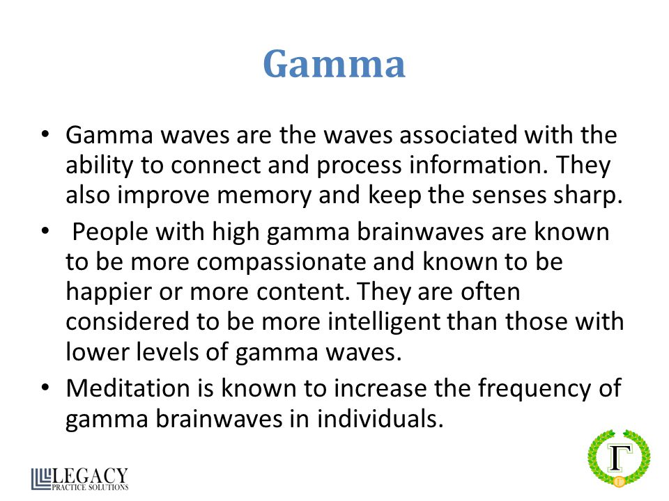 Gamma Gamma waves are the waves associated with the ability to connect and process information. They also improve memory and keep the senses sharp. Pe