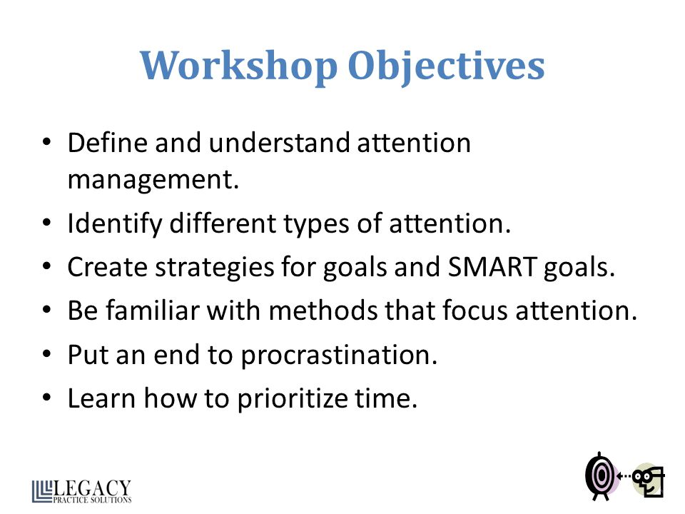 Workshop Objectives Define and understand attention management. Identify different types of attention. Create strategies for goals and SMART goals. Be