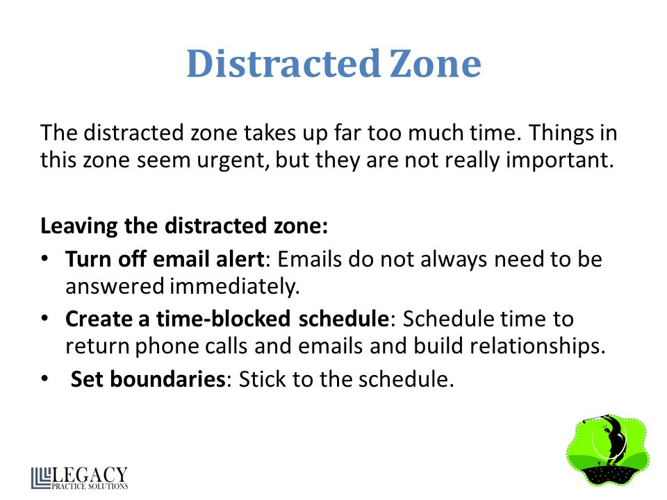Distracted Zone The distracted zone takes up far too much time. Things in this zone seem urgent, but they are not really important. Leaving the distra