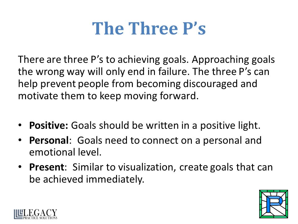 The Three P's There are three P's to achieving goals. Approaching goals the wrong way will only end in failure. The three P's can help prevent people