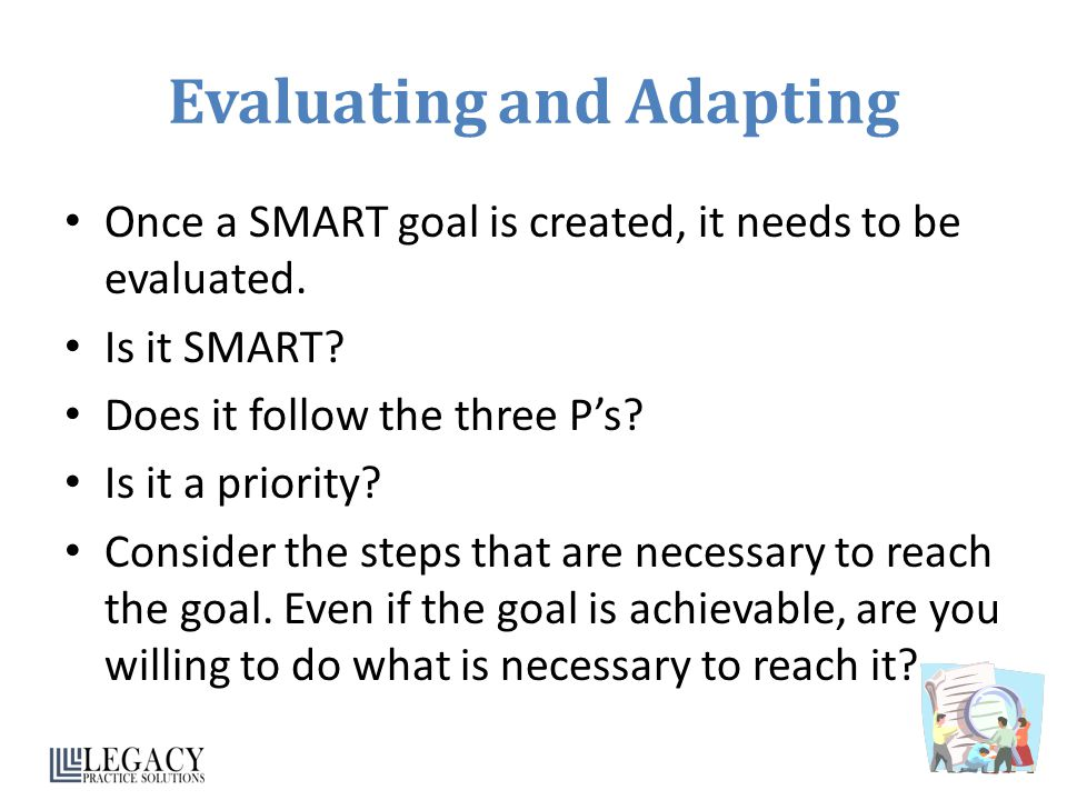 Evaluating and Adapting Once a SMART goal is created, it needs to be evaluated. Is it SMART? Does it follow the three P's? Is it a priority? Consider