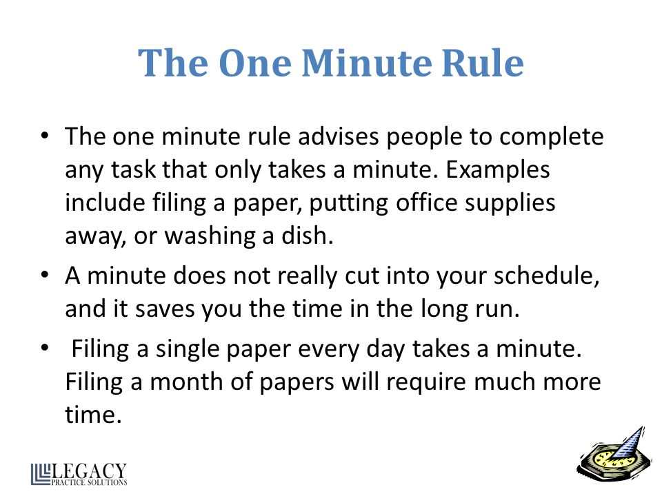 The One Minute Rule The one minute rule advises people to complete any task that only takes a minute. Examples include filing a paper, putting office