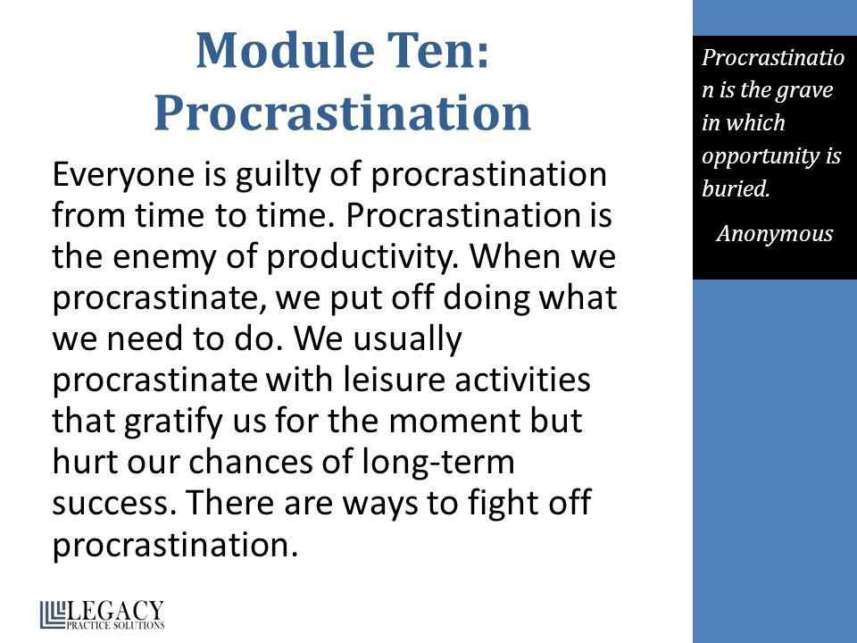 Module Ten: Procrastination Everyone is guilty of procrastination from time to time. Procrastination is the enemy of productivity. When we procrastina