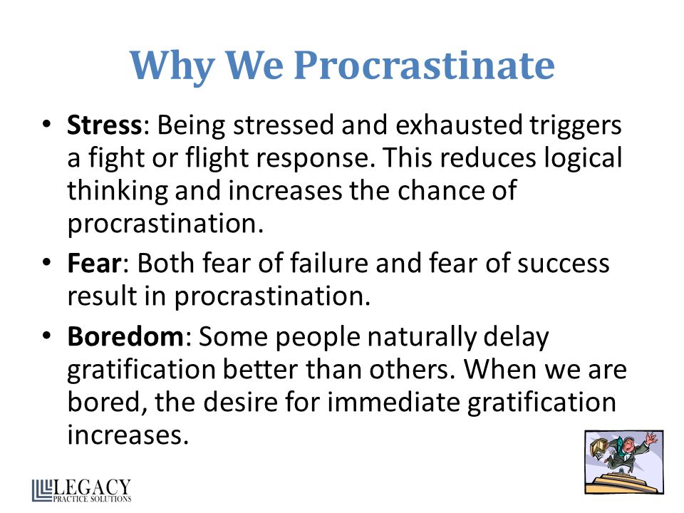 Why We Procrastinate Stress: Being stressed and exhausted triggers a fight or flight response. This reduces logical thinking and increases the chance