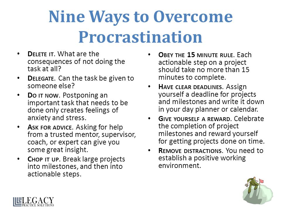 Nine Ways to Overcome Procrastination D ELETE IT. What are the consequences of not doing the task at all? D ELEGATE. Can the task be given to someone