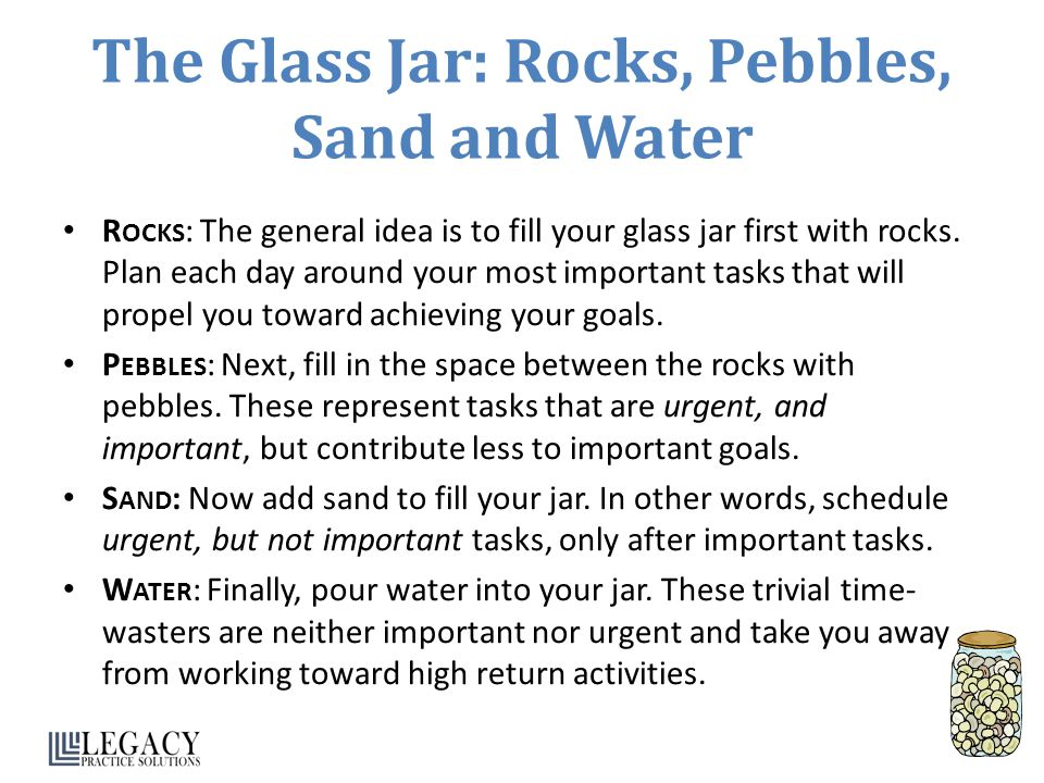 The Glass Jar: Rocks, Pebbles, Sand and Water R OCKS : The general idea is to fill your glass jar first with rocks. Plan each day around your most imp