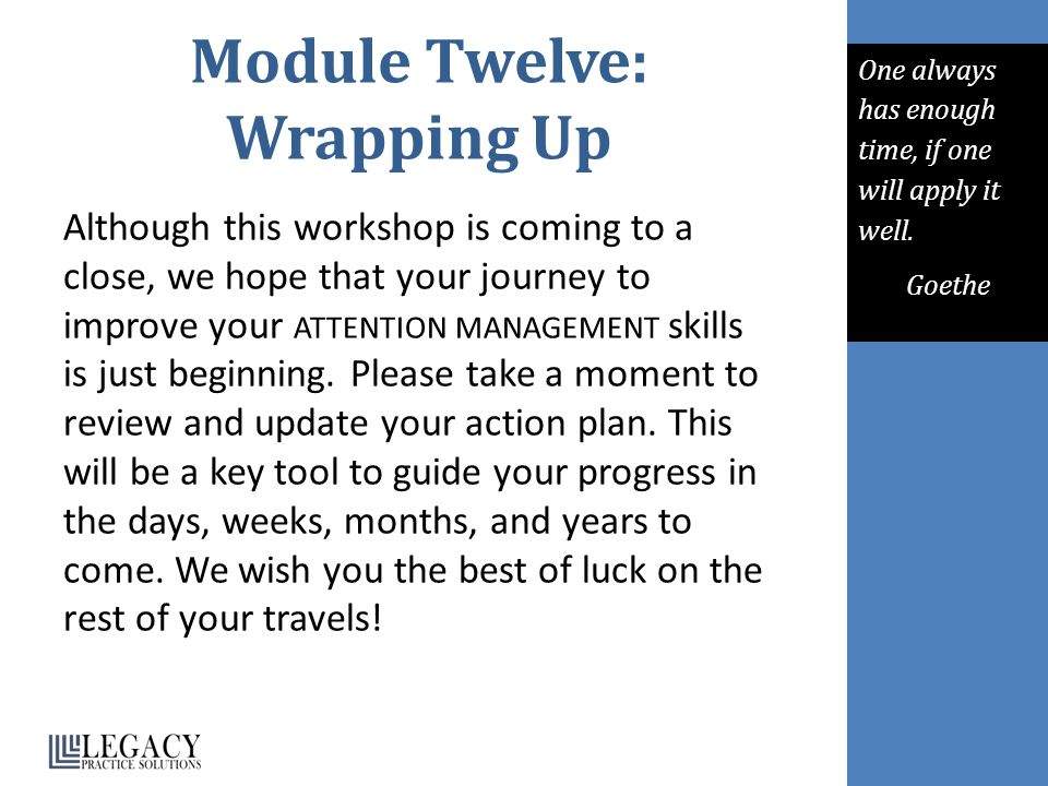 Module Twelve: Wrapping Up Although this workshop is coming to a close, we hope that your journey to improve your ATTENTION MANAGEMENT skills is just