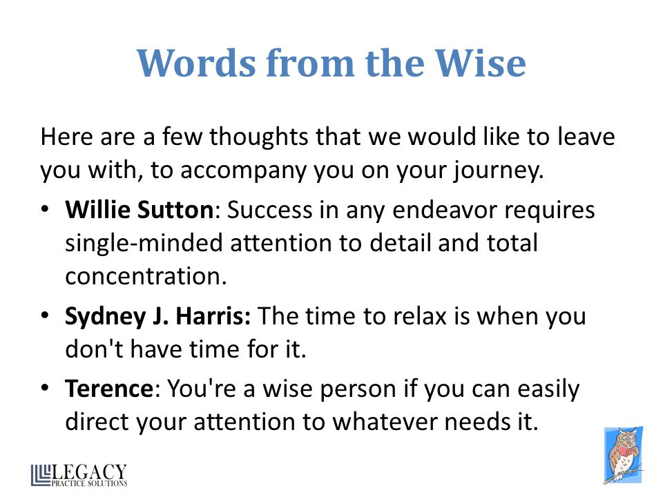 Words from the Wise Here are a few thoughts that we would like to leave you with, to accompany you on your journey. Willie Sutton: Success in any ende
