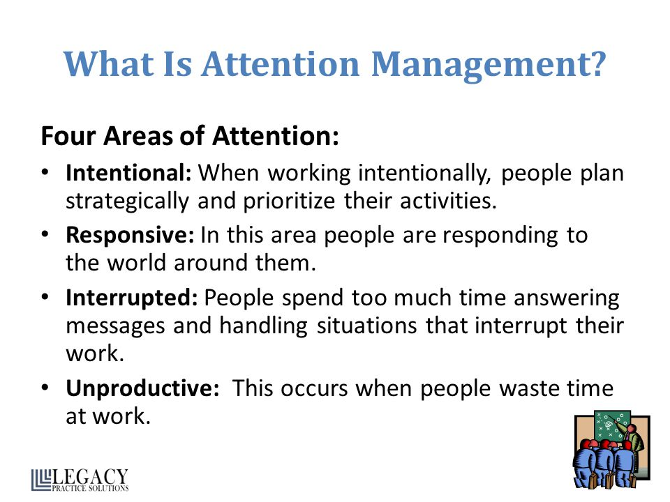 What Is Attention Management? Four Areas of Attention: Intentional: When working intentionally, people plan strategically and prioritize their activit