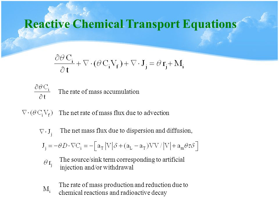 Reactive Chemical Transport Equations The rate of mass accumulation The net rate of mass flux due to advection The net mass flux due to dispersion and diffusion, The rate of mass production and reduction due to chemical reactions and radioactive decay The source/sink term corresponding to artificial injection and/or withdrawal