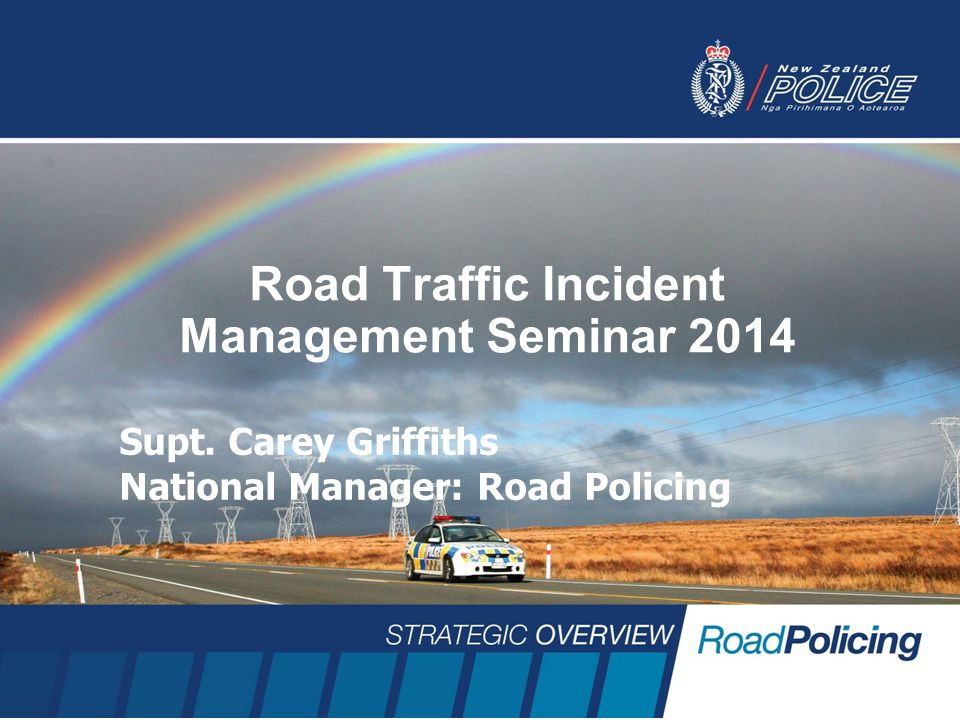 Road Traffic Incident Management Seminar 2014 Supt. Carey Griffiths National Manager: Road Policing