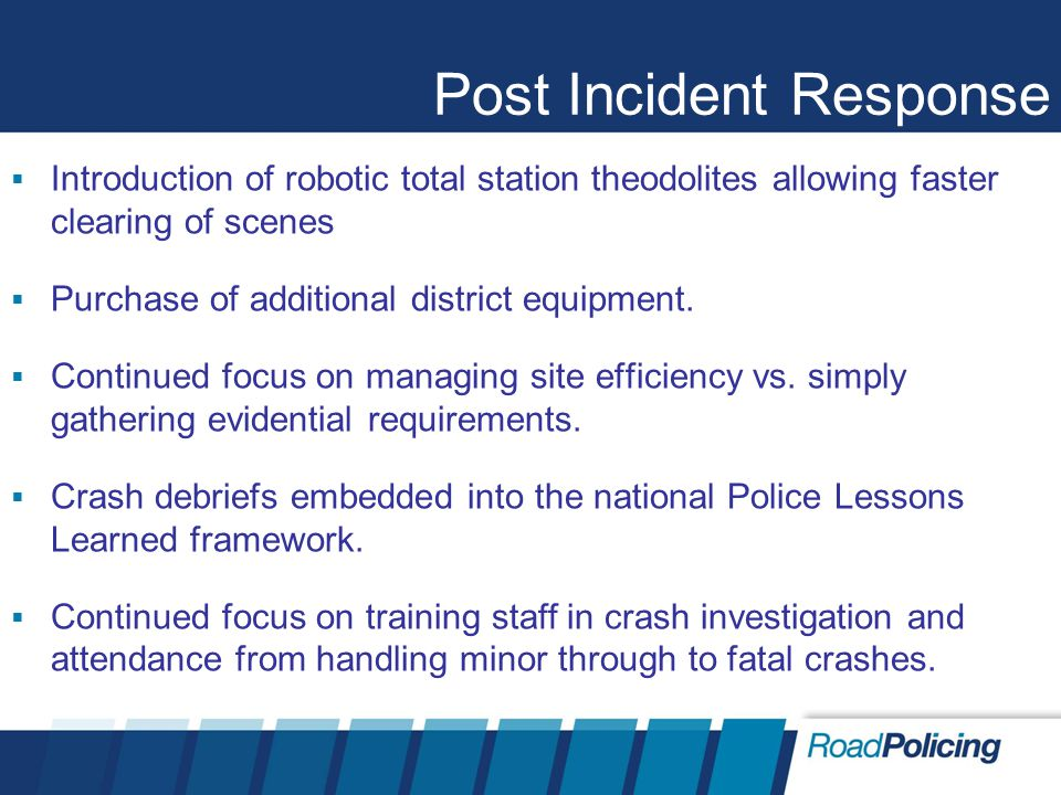 Post Incident Response  Introduction of robotic total station theodolites allowing faster clearing of scenes  Purchase of additional district equipm