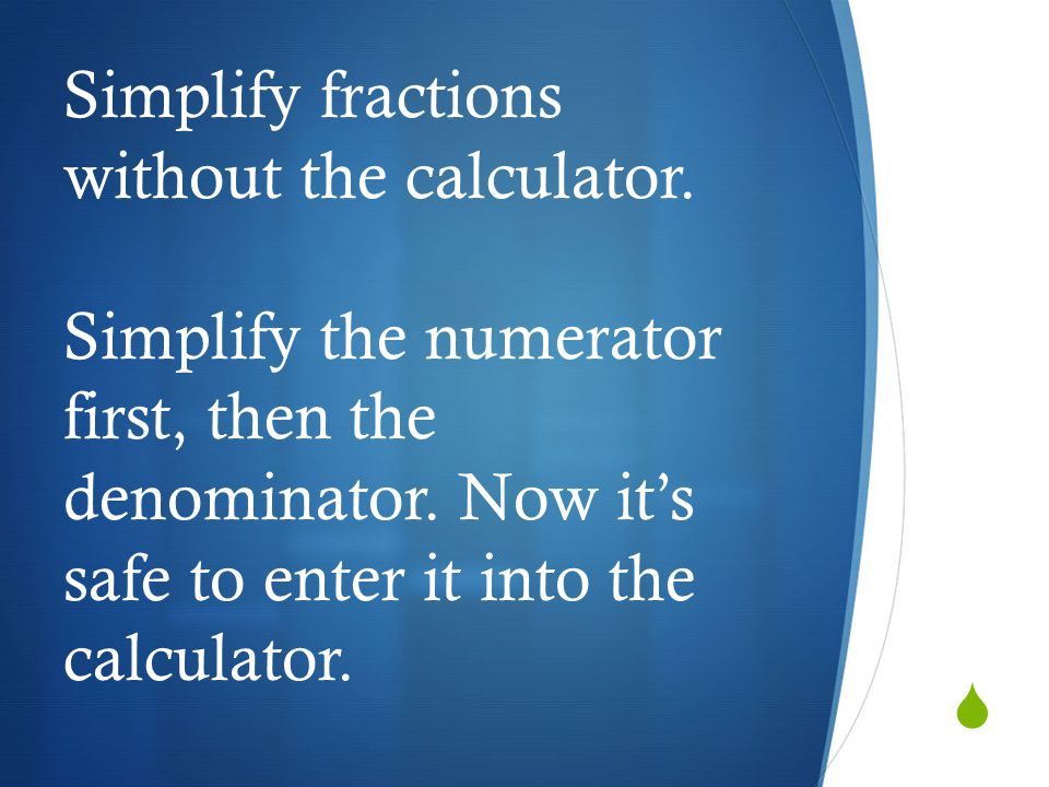  Simplify fractions without the calculator. Simplify the numerator first, then the denominator. Now it's safe to enter it into the calculator.