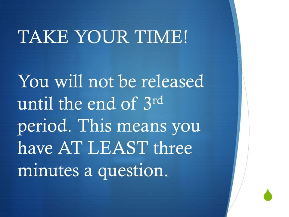  TAKE YOUR TIME! You will not be released until the end of 3 rd period. This means you have AT LEAST three minutes a question.
