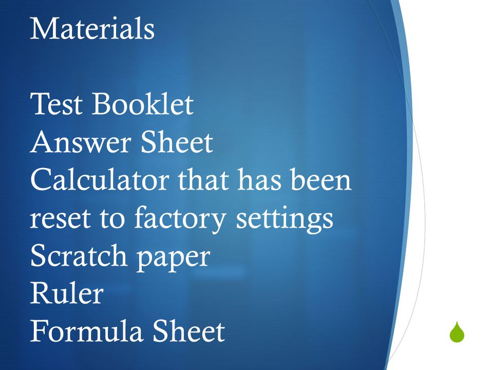  Materials Test Booklet Answer Sheet Calculator that has been reset to factory settings Scratch paper Ruler Formula Sheet