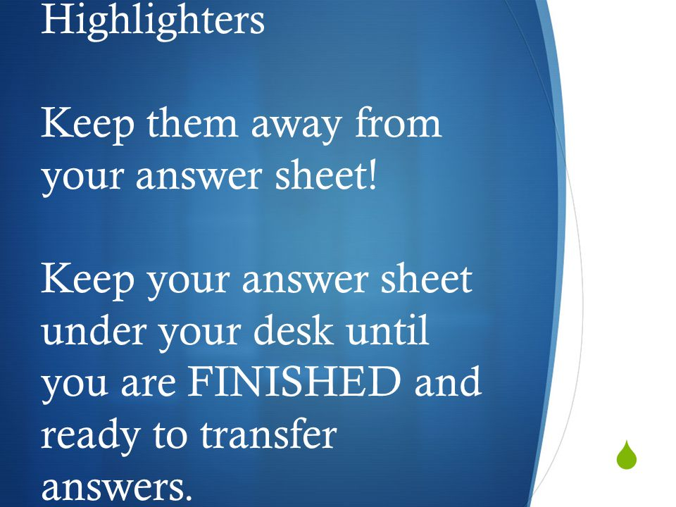  Highlighters Keep them away from your answer sheet! Keep your answer sheet under your desk until you are FINISHED and ready to transfer answers.