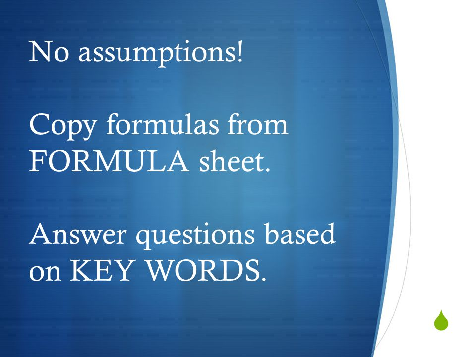  No assumptions! Copy formulas from FORMULA sheet. Answer questions based on KEY WORDS.