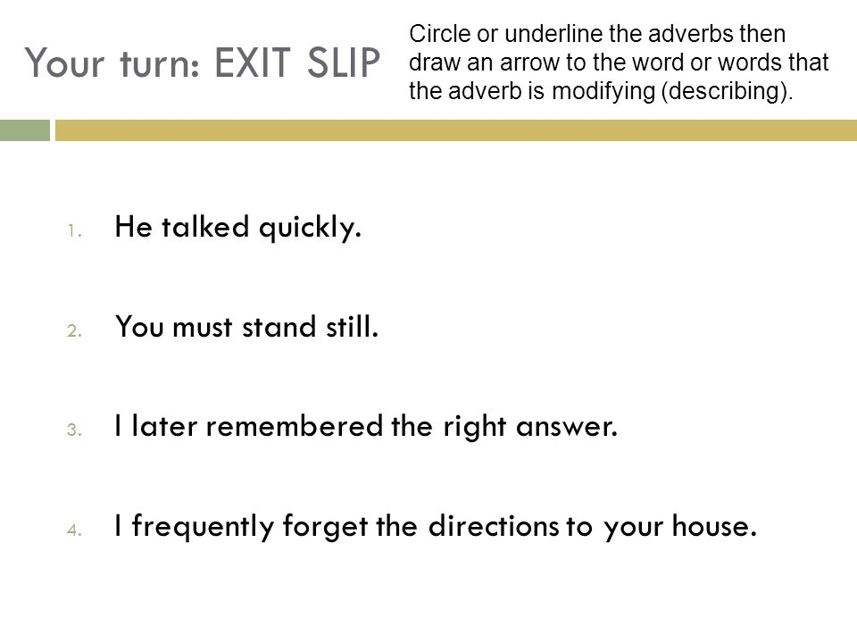 Your turn: EXIT SLIP 1. He talked quickly. 2. You must stand still. 3. I later remembered the right answer. 4. I frequently forget the directions to y
