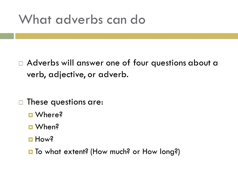 What adverbs can do  Adverbs will answer one of four questions about a verb, adjective, or adverb.  These questions are:  Where?  When?  How?  T