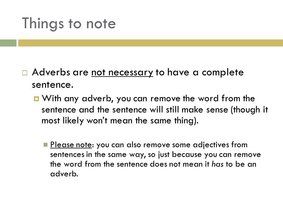 Things to note  Adverbs are not necessary to have a complete sentence.  With any adverb, you can remove the word from the sentence and the sentence