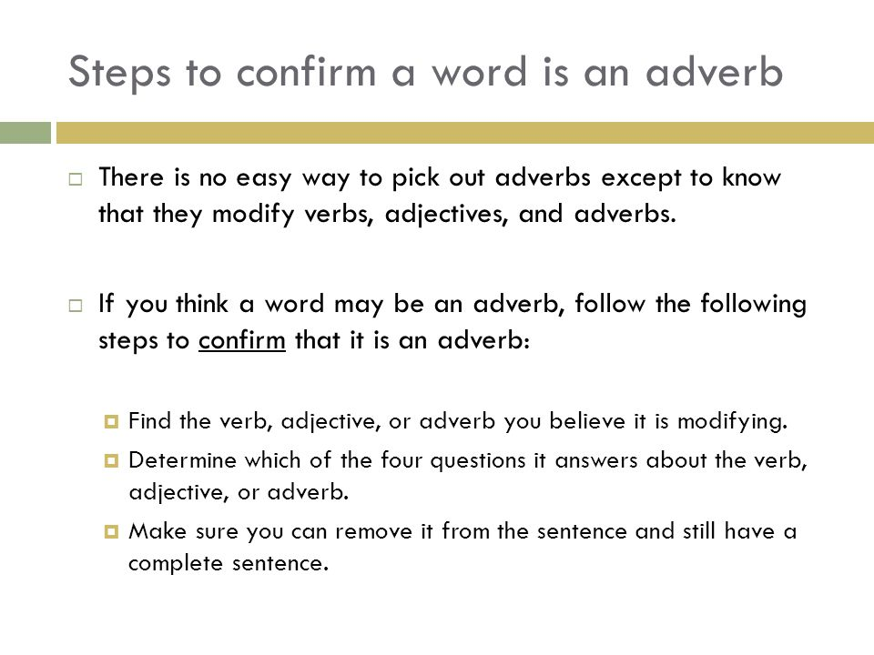 Steps to confirm a word is an adverb  There is no easy way to pick out adverbs except to know that they modify verbs, adjectives, and adverbs.  If y