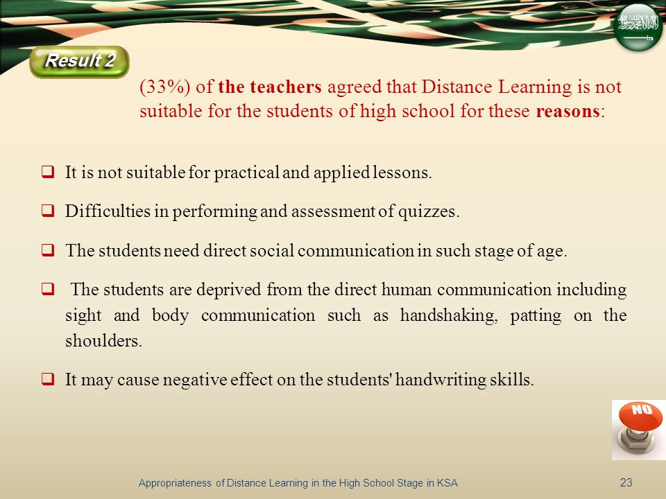 (33%) of the teachers agreed that Distance Learning is not suitable for the students of high school for these reasons:  It is not suitable for practical and applied lessons.
