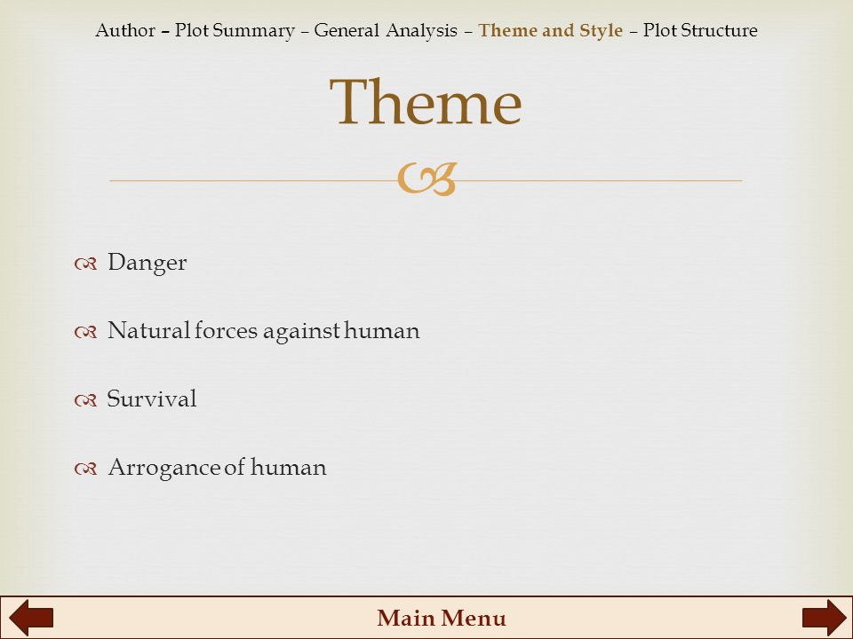   Danger  Natural forces against human  Survival  Arrogance of human Theme Main Menu Author – Plot Summary – General Analysis – Theme and Style – Plot Structure