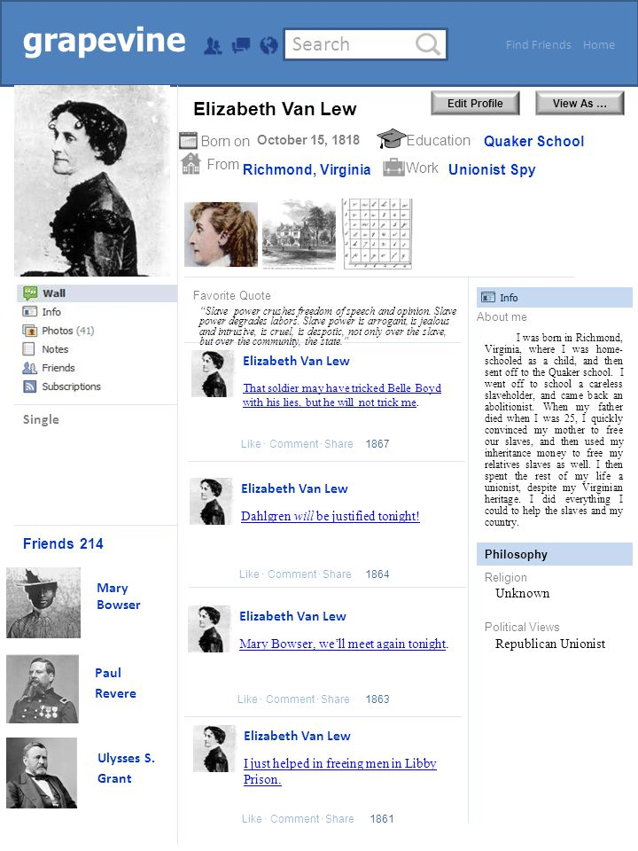 Search HomeFind Friends Edit ProfileView As … grapevine Friends From Born onEducation Work About me Philosophy Religion Political Views Favorite Quote Like ∙ Comment ∙ Share Single 214 Mary Bowser Paul Revere October 15, 1818 Richmond, Virginia Quaker School Unionist Spy I was born in Richmond, Virginia, where I was home- schooled as a child, and then sent off to the Quaker school.