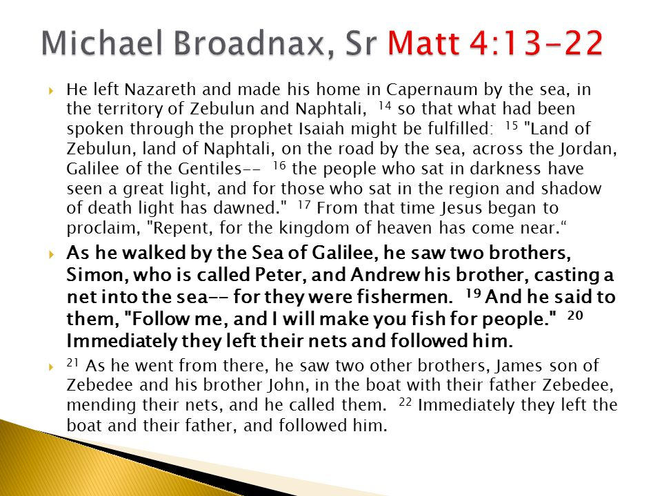  He left Nazareth and made his home in Capernaum by the sea, in the territory of Zebulun and Naphtali, 14 so that what had been spoken through the prophet Isaiah might be fulfilled: 15 Land of Zebulun, land of Naphtali, on the road by the sea, across the Jordan, Galilee of the Gentiles-- 16 the people who sat in darkness have seen a great light, and for those who sat in the region and shadow of death light has dawned. 17 From that time Jesus began to proclaim, Repent, for the kingdom of heaven has come near.  As he walked by the Sea of Galilee, he saw two brothers, Simon, who is called Peter, and Andrew his brother, casting a net into the sea-- for they were fishermen.
