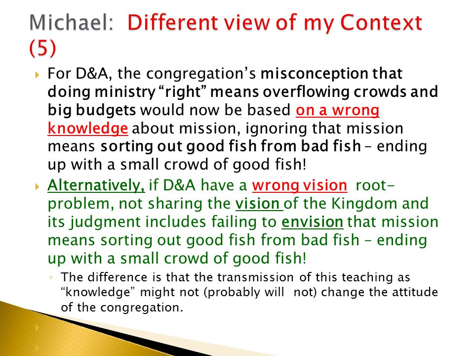  For D&A, the congregation's misconception that doing ministry right means overflowing crowds and big budgets would now be based on a wrong knowledge about mission, ignoring that mission means sorting out good fish from bad fish – ending up with a small crowd of good fish.