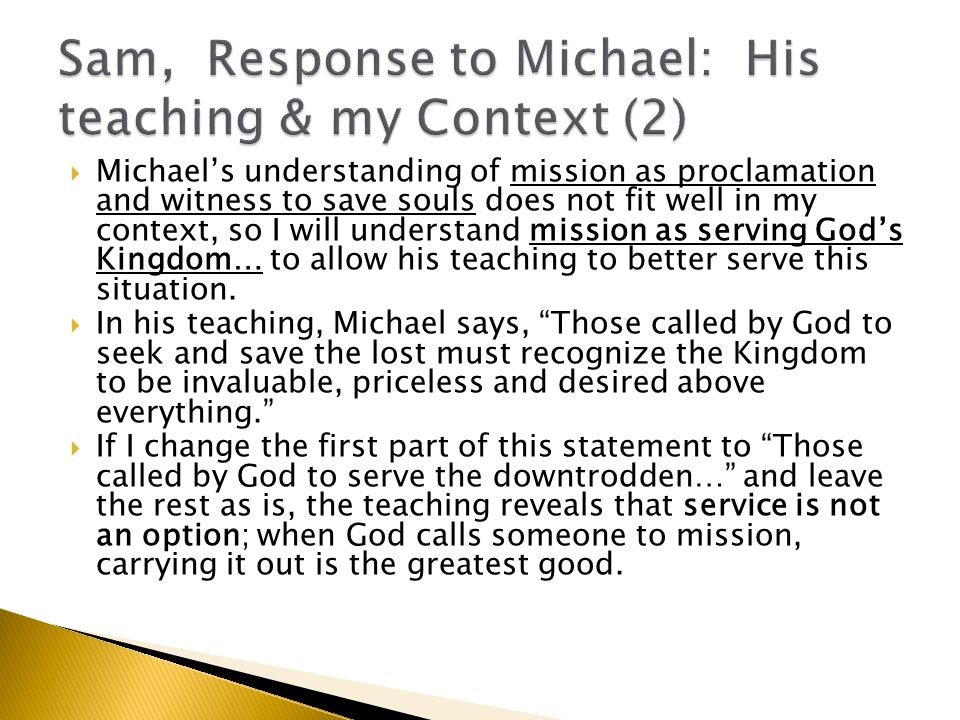  Michael's understanding of mission as proclamation and witness to save souls does not fit well in my context, so I will understand mission as serving God's Kingdom… to allow his teaching to better serve this situation.