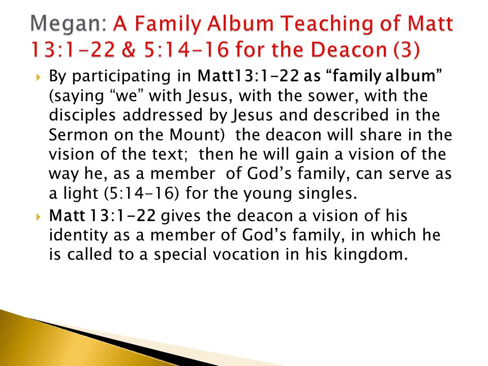  By participating in Matt13:1-22 as family album (saying we with Jesus, with the sower, with the disciples addressed by Jesus and described in the Sermon on the Mount) the deacon will share in the vision of the text; then he will gain a vision of the way he, as a member of God's family, can serve as a light (5:14-16) for the young singles.