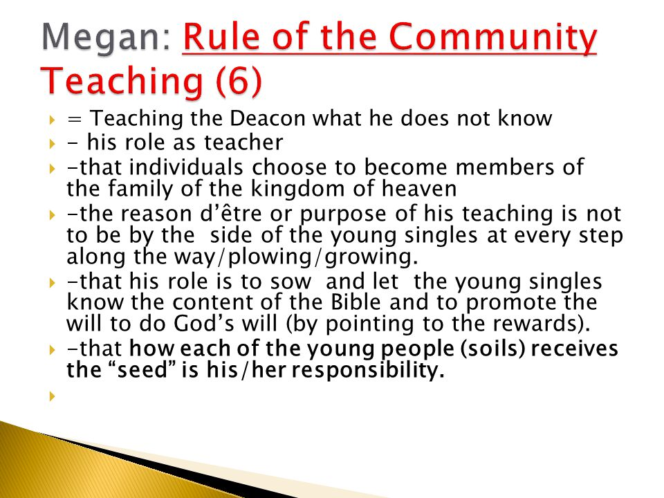 = Teaching the Deacon what he does not know  - his role as teacher  -that individuals choose to become members of the family of the kingdom of heaven  -the reason d'être or purpose of his teaching is not to be by the side of the young singles at every step along the way/plowing/growing.