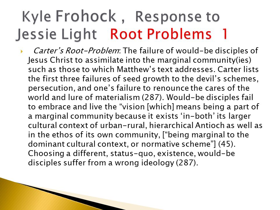  Carter's Root-Problem: The failure of would-be disciples of Jesus Christ to assimilate into the marginal community(ies) such as those to which Matthew's text addresses.