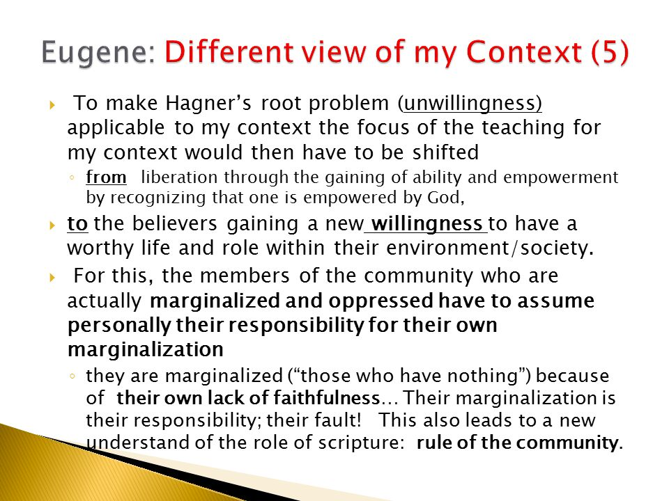  To make Hagner's root problem (unwillingness) applicable to my context the focus of the teaching for my context would then have to be shifted ◦ from liberation through the gaining of ability and empowerment by recognizing that one is empowered by God,  to the believers gaining a new willingness to have a worthy life and role within their environment/society.