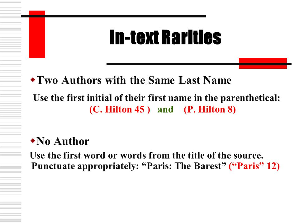 In-text Rarities  Two Authors with the Same Last Name Use the first initial of their first name in the parenthetical: (C. Hilton 45 ) and (P. Hilton