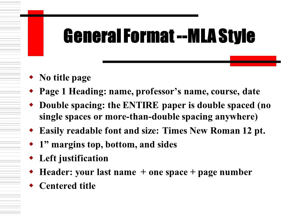 General Format --MLA Style  No title page  Page 1 Heading: name, professor's name, course, date  Double spacing: the ENTIRE paper is double spaced