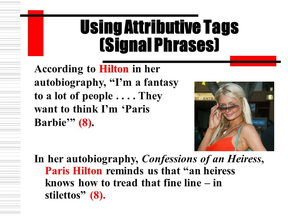 """Using Attributive Tags (Signal Phrases) In her autobiography, Confessions of an Heiress, Paris Hilton reminds us that """"an heiress knows how to tread t"""